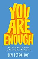 You Are Enough: Your Guide to Body Image and Eating Disorder Recovery