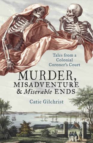 Murder, Misadventure and Miserable Ends: Tales from a Colonial Coroner's Court.