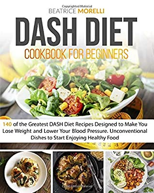 Dash Diet Cookbook For Beginners 140 Of The Greatest Dash Diet Recipes Designed To Make You Lose Weight And Lower Your Blood Pressure Unconventional Dishes To Start Enjoying Healthy Food By Beatrice
