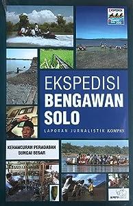 Ekspedisi Bengawan Solo - Laporan Jurnalistik Kompas: Kehancuran Peradaban Sungai Besar