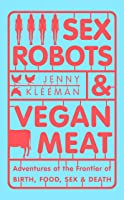 Sex Robots and Vegan Meat: Adventures at the Frontier of Birth, Food, Sex and Death
