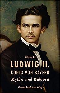 Ludwig II. König von Bayern - Mythos und Wahrheit