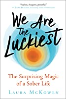 We Are the Luckiest: The Surprising Magic of a Sober Life
