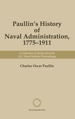 Paullin's History of Naval Administration 1775-1911: A Collection of Articles from the U.S. Naval Institute Proceedings