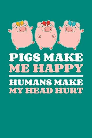 Pigs Make Me Happy Humans Make My Head Hurt: Cute Pig Journal, Farming Notebook Note-Taking Planner Book, Pigs Show, Lover Birthday Present, Farmer Gifts