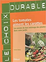 Les Tomates Aiment Les Carottes: Les Secrets Du Bon Voisinage Des Plantes Dans Votre Jardin