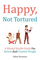 Happy, Not Tortured: A Mental Health Guide For Artists And Creative People (The Part-Time Artist Guides)