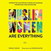 Muslim Women Are Everything: Stereotype–Shattering Stories of Courage, Inspiration, and Adventure