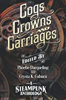 Cogs, Crowns, and Carriages: A Steampunk Anthology