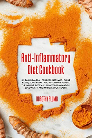 Anti-Inflammatory Diet Cookbook: An Easy Meal Plan for Beginners with Plant based, alkaline Diet and Autophagy to Heal The Immune System, Eliminate Inflammation, Lose Weight and Improve Your Health