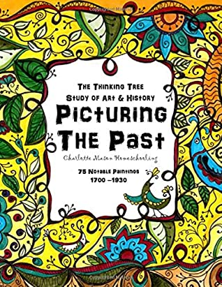 Picturing the Past - A Study of Art and History: Charlotte Mason Homeschooling - 75 Notable Paintings - 1700 - 1930 (The Thinking Tree)