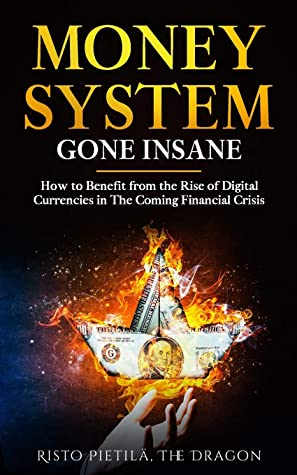 Money System Gone Insane: How to Benefit from the Rise of Digital Currencies in The Coming Financial Crisis