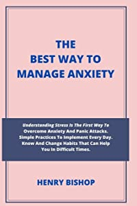 THE BEST WAY TO MANAGE ANXIETY:: Understanding Stress Is The First Way To Overcome Anxiety And Panic Attacks. Simple Practices To Implement Every Day. ... Habits That Can Help You In Difficult Times.