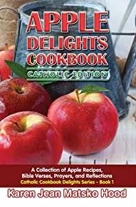 Apple Delights Cookbook: A Collection of Apple Recipes, Bible Verses, Prayers, and Reflections, Catholic Edition (Catholic Cookbook Delights)