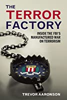 The Terror Factory: Inside the FBI's Maufactured War on Terrorism