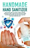 HANDMADE HAND SANITIZER: AN EASY AND SIMPLE DIY GUIDE TO MAKE A NATURAL SANITIZER AT HOME. LEARN THE QUICK RECIPE TO CREATE A TESTED ANTI-BACTERIAL AND ANTI-VIRAL SOLUTION AND HAVE A GERM-FREE LIFE