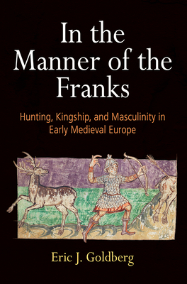 In the Manner of the Franks: Hunting, Kingship, and Masculinity in Early Medieval Europe