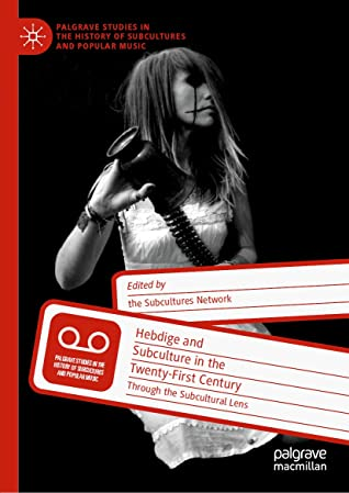 Hebdige and Subculture in the Twenty-First Century: Through the Subcultural Lens (Palgrave Studies in the History of Subcultures and Popular Music)