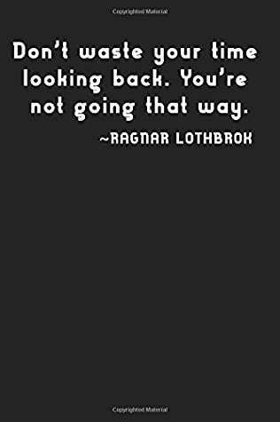Don't waste your time looking back. You're not going that way.: Ragnar Lothbrok, notebook, 100 lined pages, 6x9''