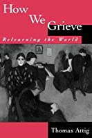 How We Grieve: Relearning the World (Understandings and Perspectives)