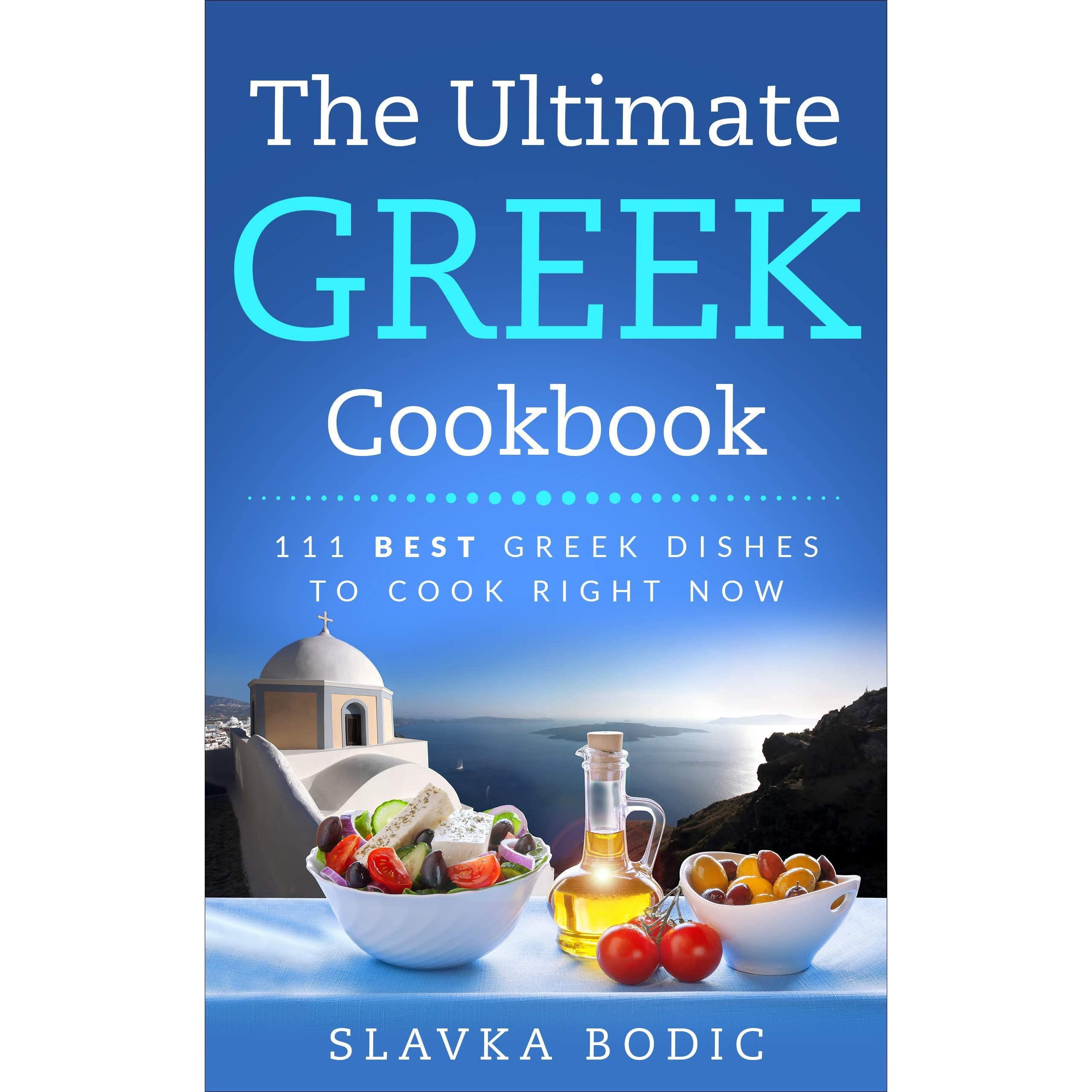 The Ultimate Greek Cookbook 111 Best Greek Dishes To Cook Right Now By Slavka Bodic
