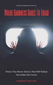 Where Darkness Dares to Tread: Thirty-Two Horror Stories That Will Follow You Under the Covers