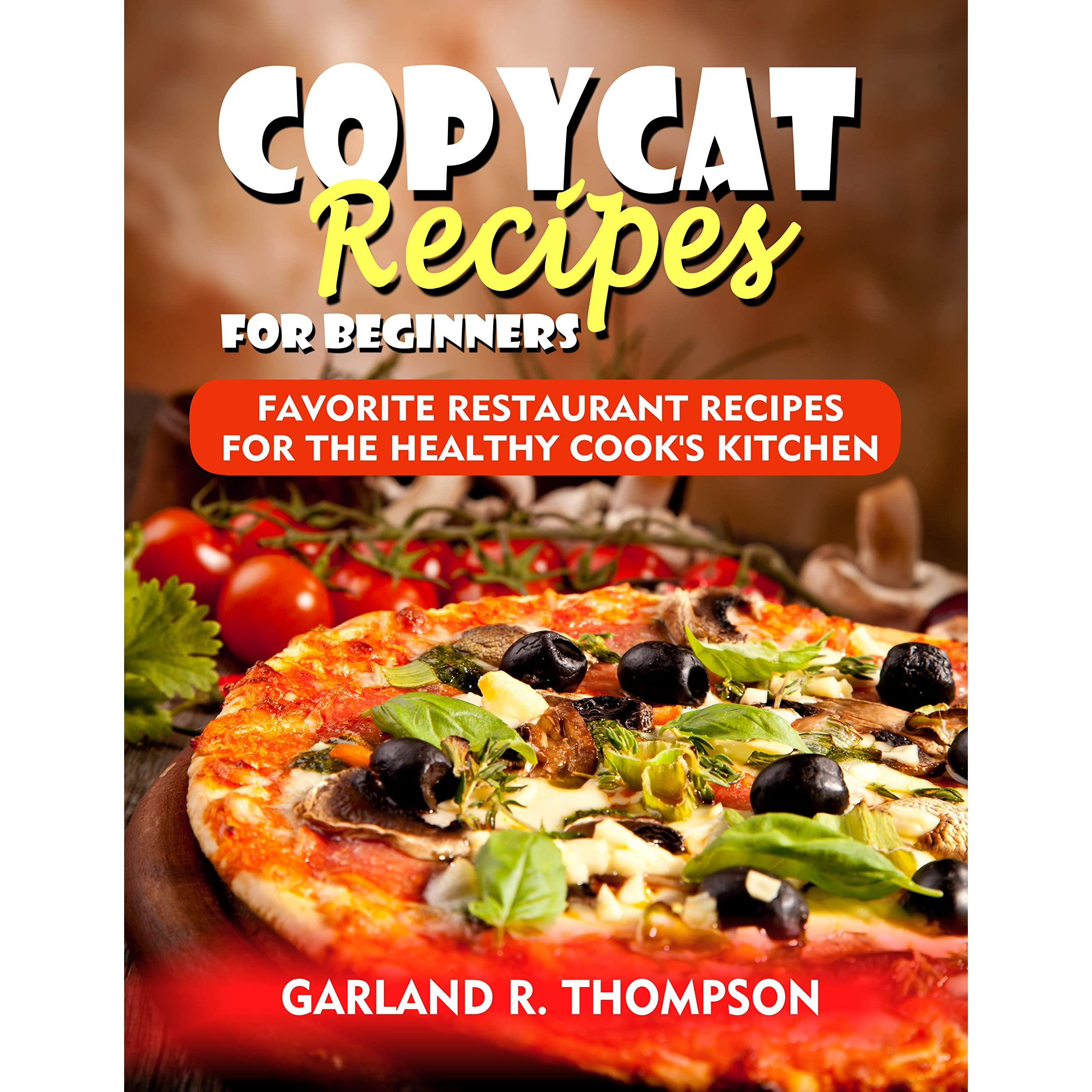 Copycat Recipes For Beginners Favorite Restaurant Recipes For The Healthy Cook S Kitchen By Garland R Thompson