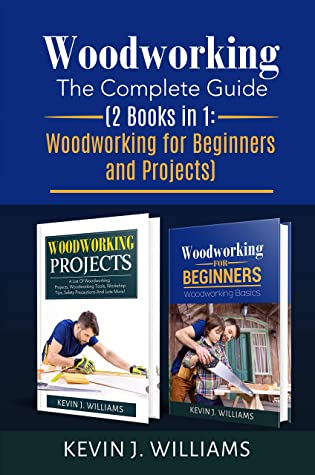 Woodworking The Complete Guide 2 Books In 1 Woodworking For Beginners And Projects By Kevin J Williams