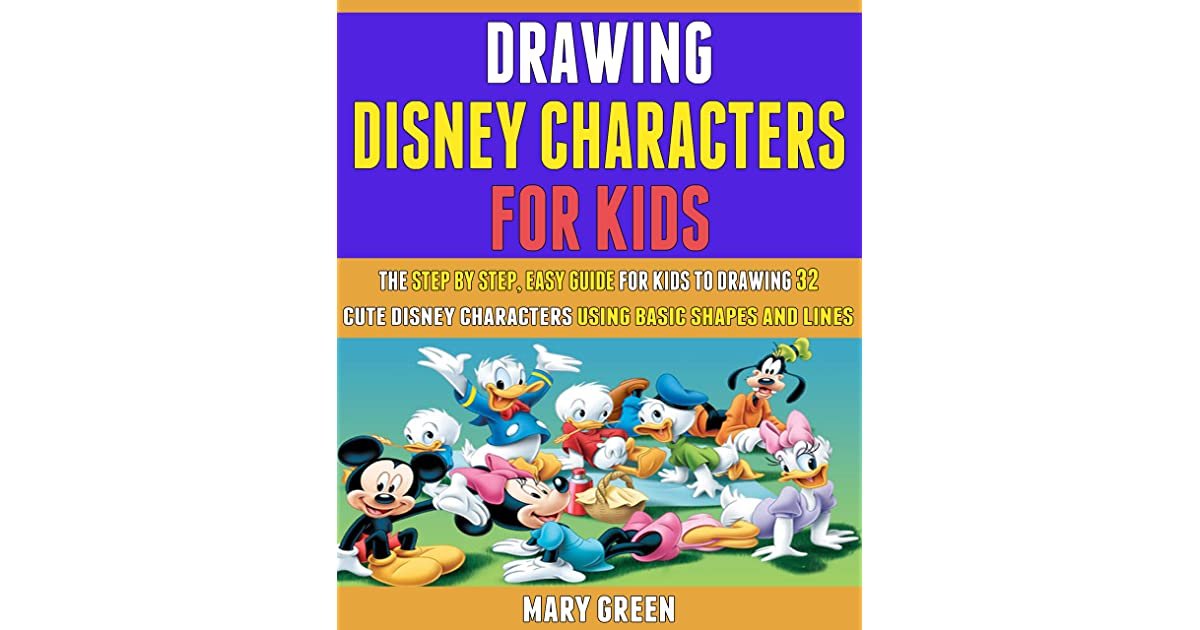 Drawing Disney Characters For Kids The Step By Step Easy Guide For Kids To Drawing 32 Cute Disney Characters Using Basic Shapes And Lines By Mary Green
