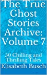 The True Ghost Stories Archive: Volume 7: 50 Chilling and Thrilling Tales