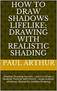 HOW TO DRAW SHADOWS LIFELIKE; DRAWING WITH REALISTIC SHADING: Shadow Drawing Secrets , Learn to Draw a Realistic Portrait with Pencil, , draw realistic ... shadow Drawing (Pencil Drawing Book 4)