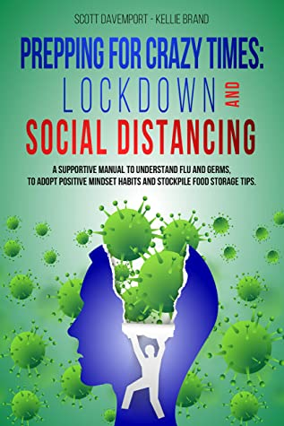 PREPPING FOR CRAZY TIMES: LOCKDOWN AND SOCIAL DISTANCING: A supportive manual to understand flu and germs, to adopt positive mindset habits and stockpile food storage tips.
