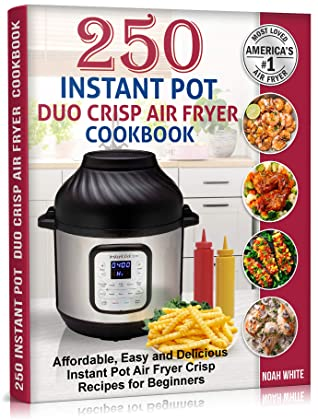 250 Instant Pot Duo Crisp Air Fryer Cookbook: Affordable, Easy and Delicious Instant Pot Air Fryer Crisp Recipes for Beginners.