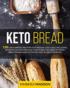 Keto Bread: 150 low carb recipes for your weight loss goals including desserts, gluten-free and everything you need to know about baking and ketogenic diet in one cookbook.