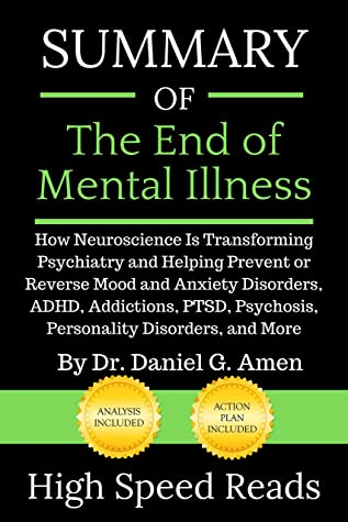 Summary of The End of Mental Illness: How Neuroscience Is Transforming Psychiatry and Helping Prevent or Reverse Mood and Anxiety Disorders, ADHD, Addictions, PTSD, Psychosis, Personality Disorders,