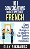 101 Conversations in Intermediate French: Short Natural Dialogues to Boost Your Confidence & Improve Your Spoken French (101 Conversations in French t. 2)