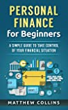 Personal Finance for Beginners - A Simple Guide to Take Control of Your Financial Situation (Money Management and Investing Basics)