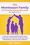THE MONTESSORI FAMILY, THE ULTIMATE STEP-BY-STEP GUIDE FOR AGES 0 TO 5 Create an Empowering Montessori Home Environment and Help Your Child Grow Their Independence, Creativity and Confidence