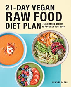 21-Day Vegan Raw Food Diet Plan: 75 Satisfying Recipes to Revitalize Your Body