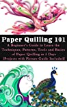 Paper Quilling 101: A Beginner's Guide to Learn the Techniques, Patterns, Tools and Basics of Paper Quilling in 5 Days [Projects with Picture Guide Included]