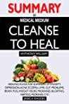 SUMMARY Of Medical Medium Cleanse to Heal: Healing Plans for Sufferers of Anxiety, Depression, Acne, Eczema, Lyme, Gut Problems, Brain Fog, Weight Issues, Migraines, Bloating, Vertigo, Psoriasis, Cys