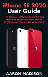 iPhone SE 2020 User Guide: The Complete Beginners and Seniors Manual to Master the New iPhone SE (2020) and Tips and Tricks for iOS 13