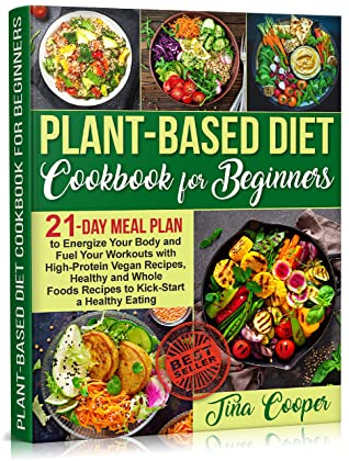 Plant-Based Diet Cookbook for Beginners: 21-Day Meal Plan to Energize Your Body and Fuel Your Workouts with High-Protein Vegan Recipes, Healthy and Whole Foods Recipes to Kick-Start a Healthy Eating