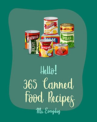 Hello! 365 Canned Food Recipes: Best Canned Food Cookbook Ever For Beginners [Pickling Recipes, Jam And Jelly Cookbook, Jam And Preserves Cookbook, Canned Tuna Cookbook, Ground Beef Recipes] [Book 1]
