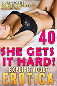SHE GETS IT HARD! : 40 EXPLICIT EROTICA SHORT STORIES FOR MEN AND WOMEN ADULT COLLECTION