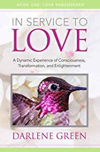 In Service to Love Book 1: Love Remembered: A Dynamic Experience of Consciousness, Transformation and Enlightenment