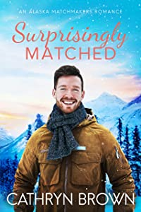 Surprisingly Matched: A clean small town romance (An Alaska Matchmakers Romance Book 4)
