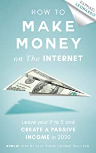 How to Make Money on the Internet: Leave Your 9 to 5 Job and Create a Passive Income in 2020