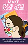 MAKE YOUR OWN FACE MASK: Quick Guide to Making Your Own Medical Face Mask at Home