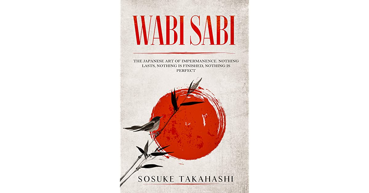 Wabi Sabi The Japanese Art Of Impermanence Nothing Lasts Nothing Is Finished Nothing Is Perfect By Sosuke Takahashi